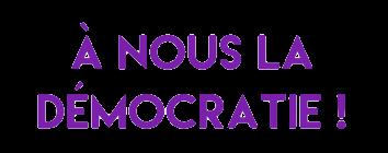 A NOUS LA DEMOCRATIE !